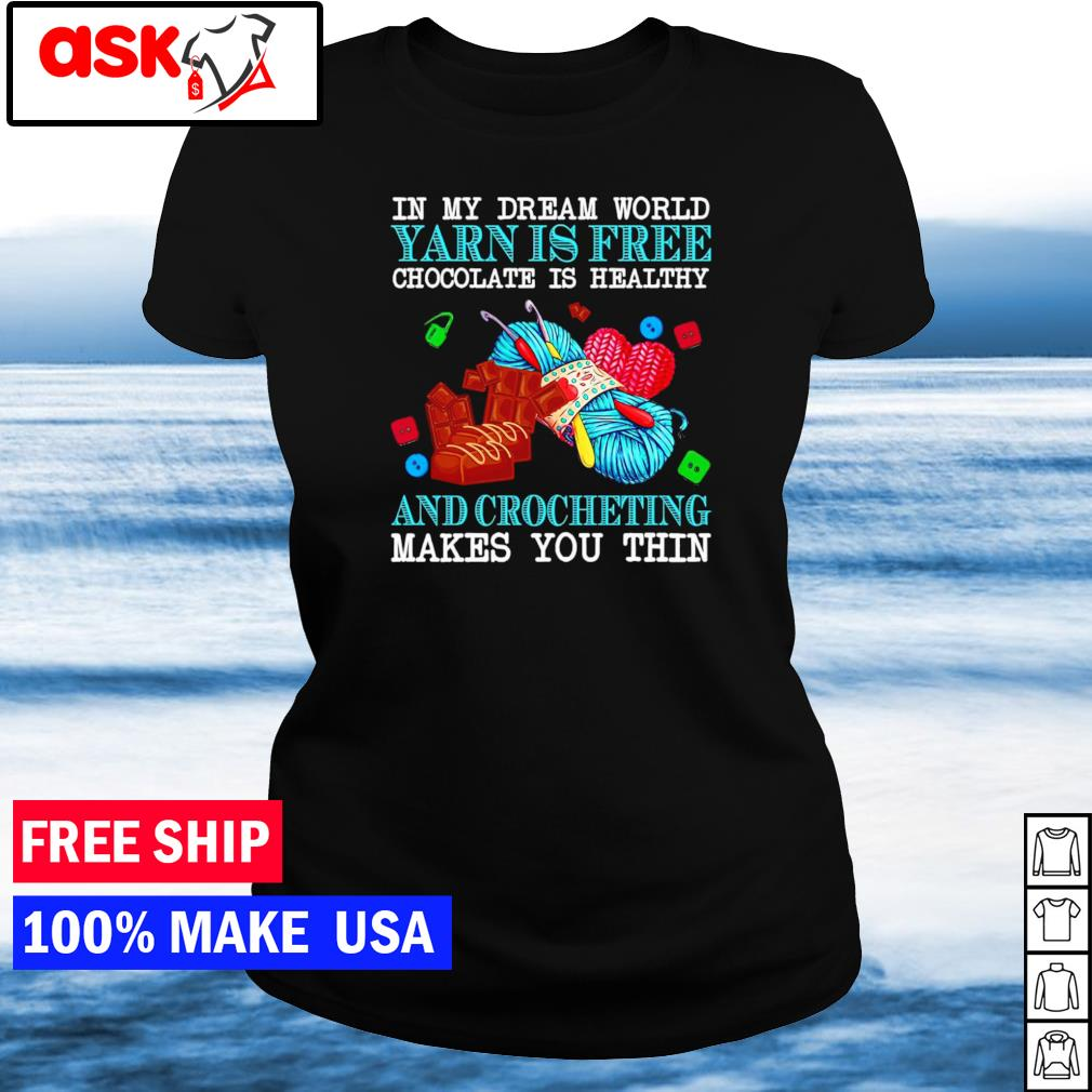 In my dream world yarn is free chocolate is healthy and crocheting makes you thin s ladies tee
