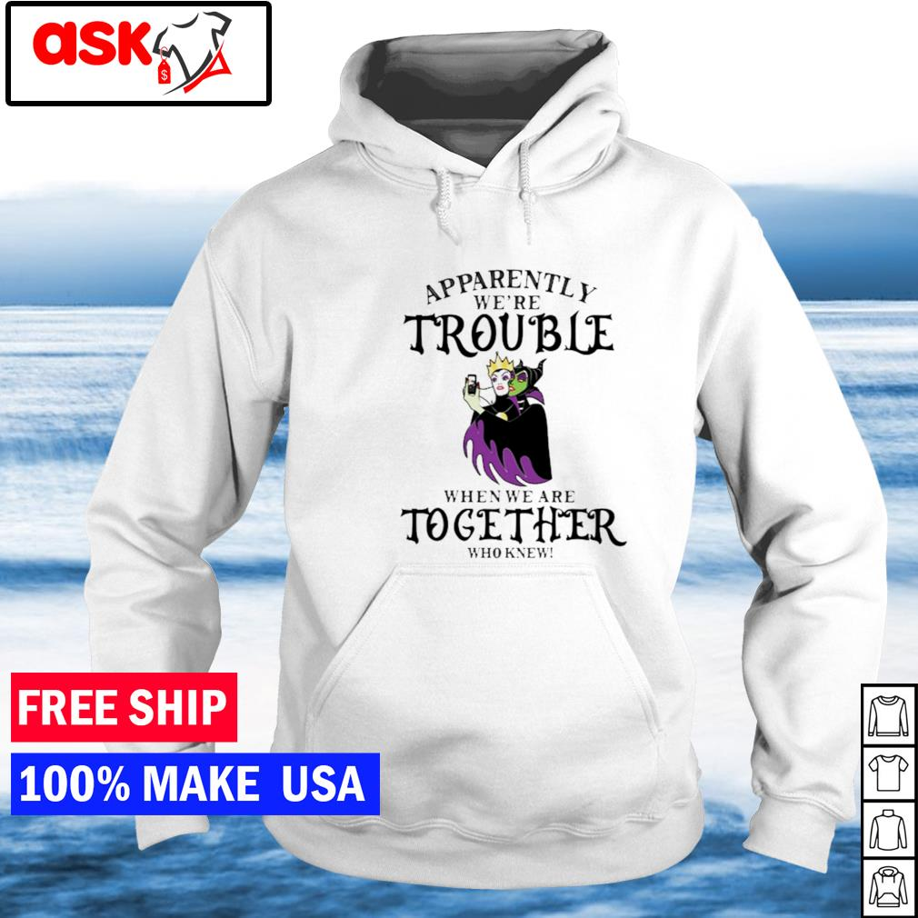 Malefica apparently we're trouble when we are together who knew s hoodie