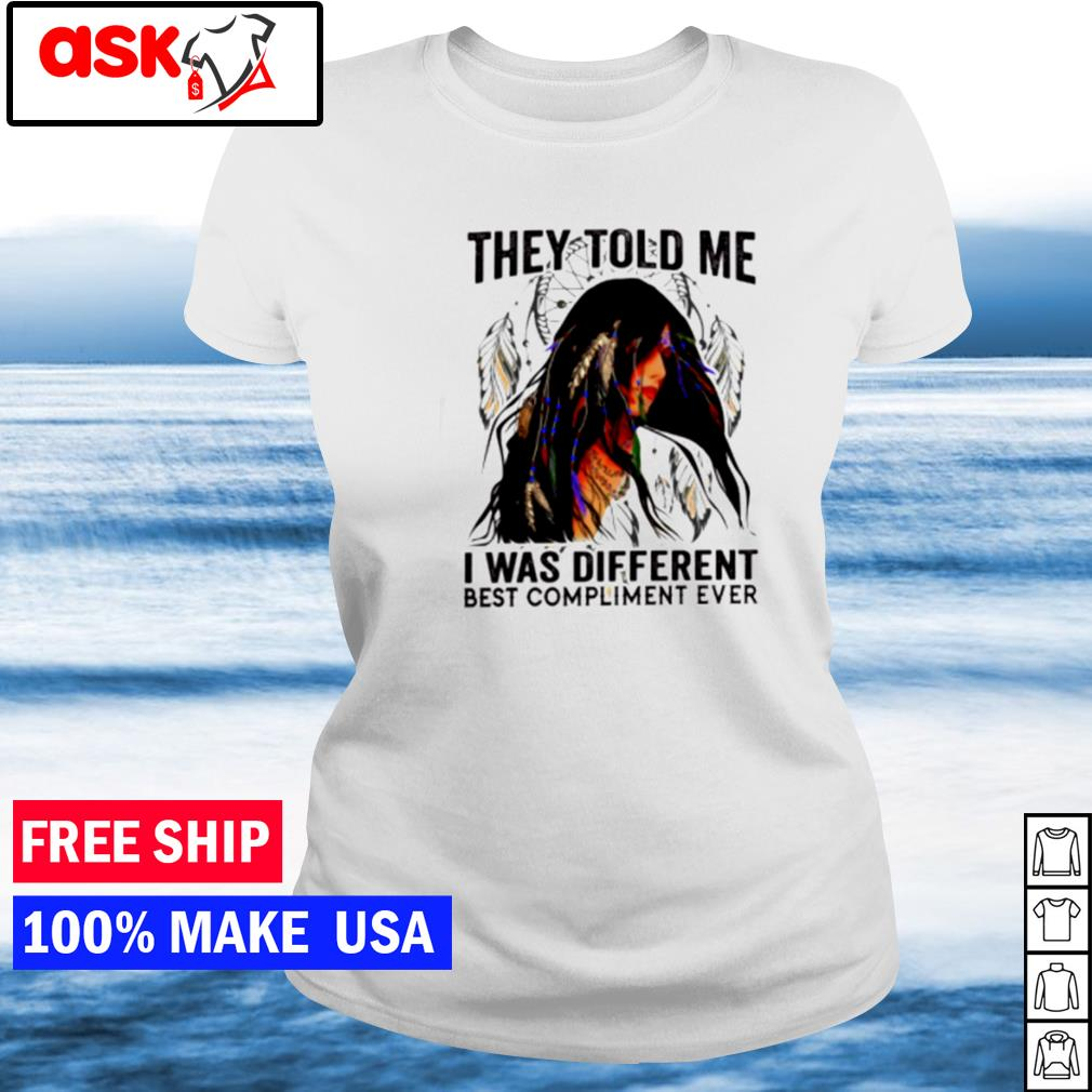 Native American they told me I was different best compliment ever s ladies tee