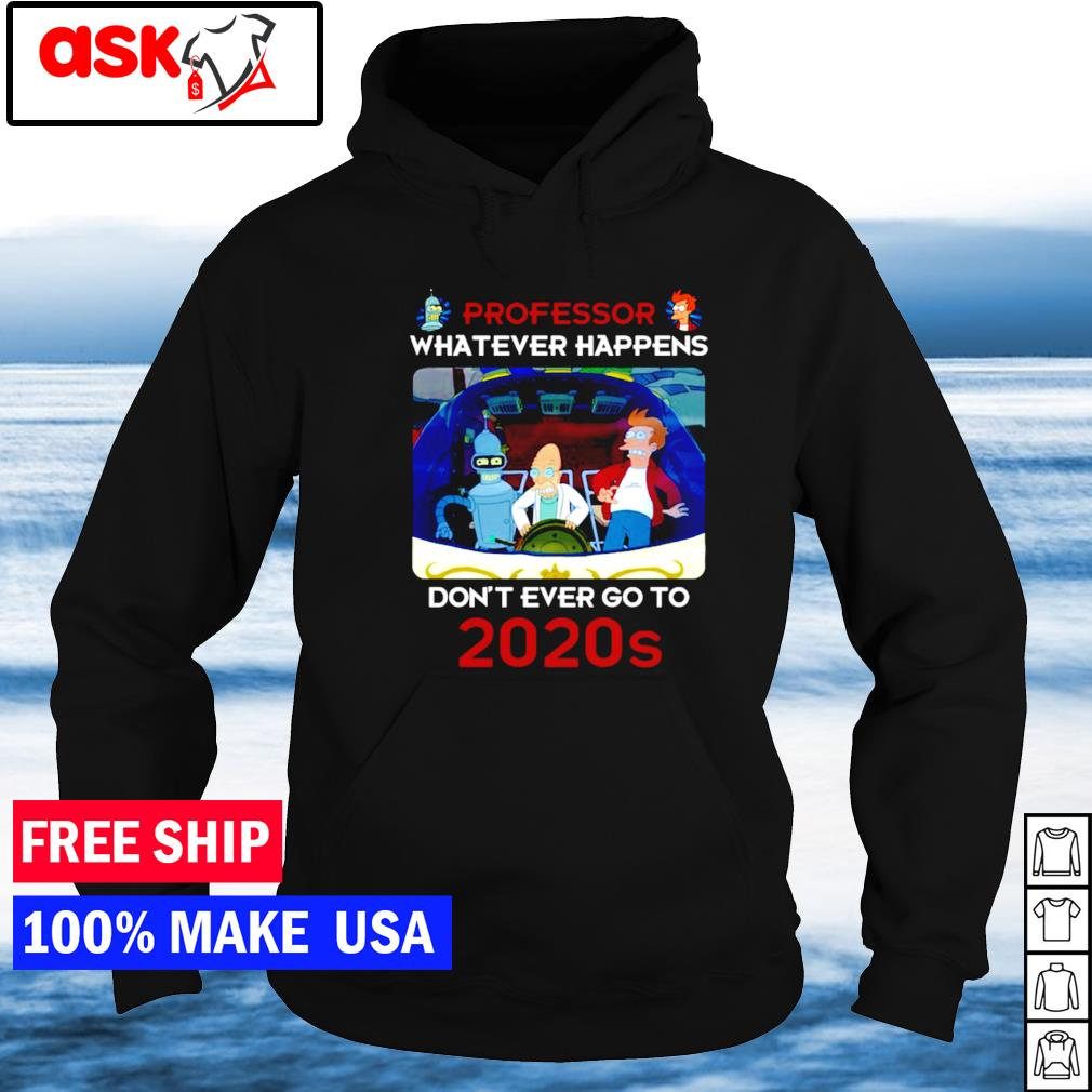 Professor whatever happens don't ever go to 2020s s hoodie
