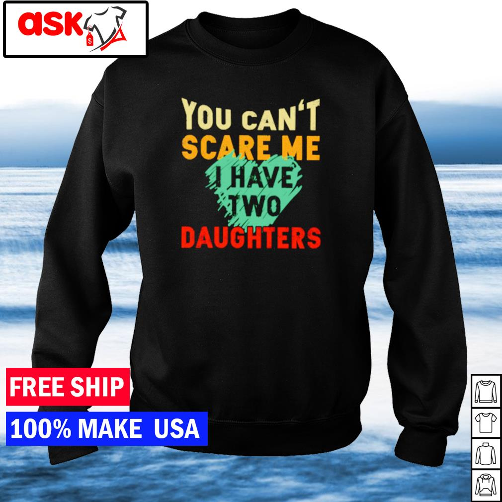 You can't scare me I have two daughters s sweater