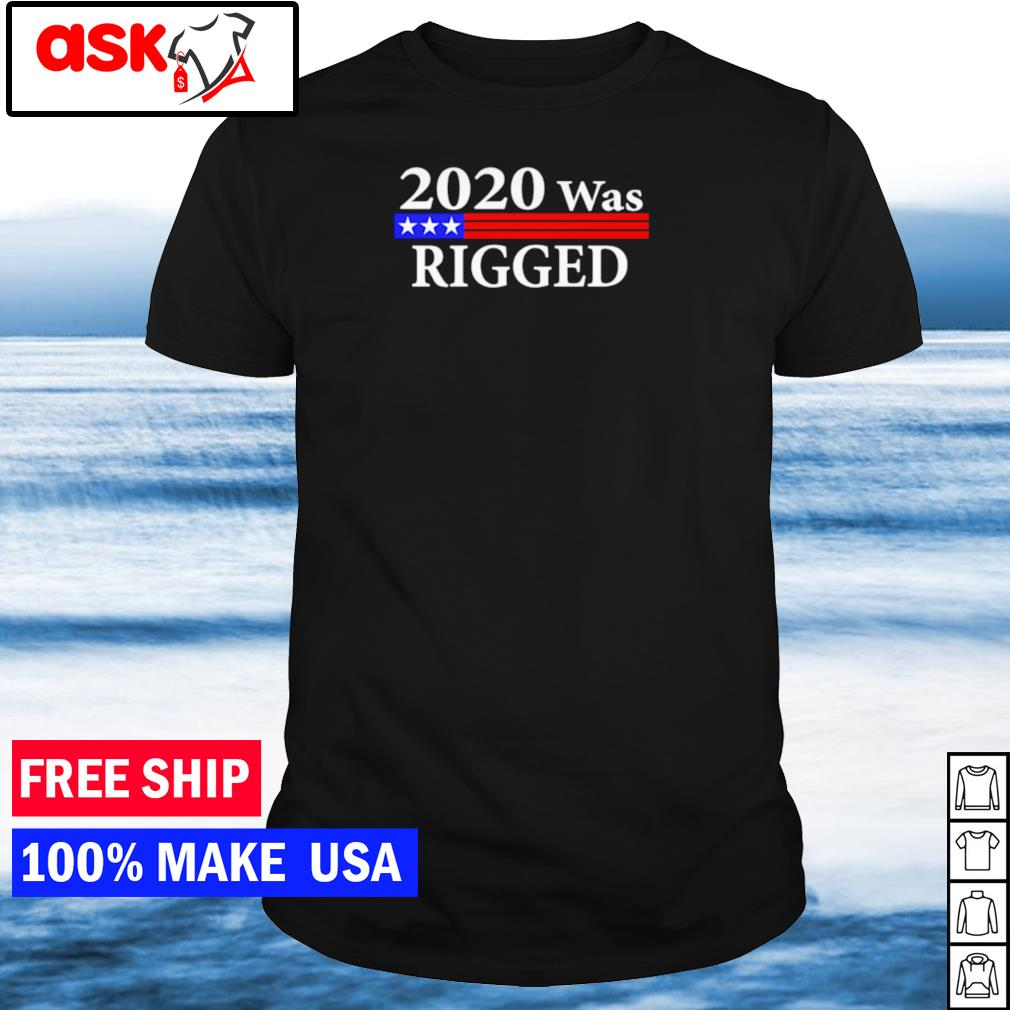 2020 was rigged fake election fraud Trump shirt shirt