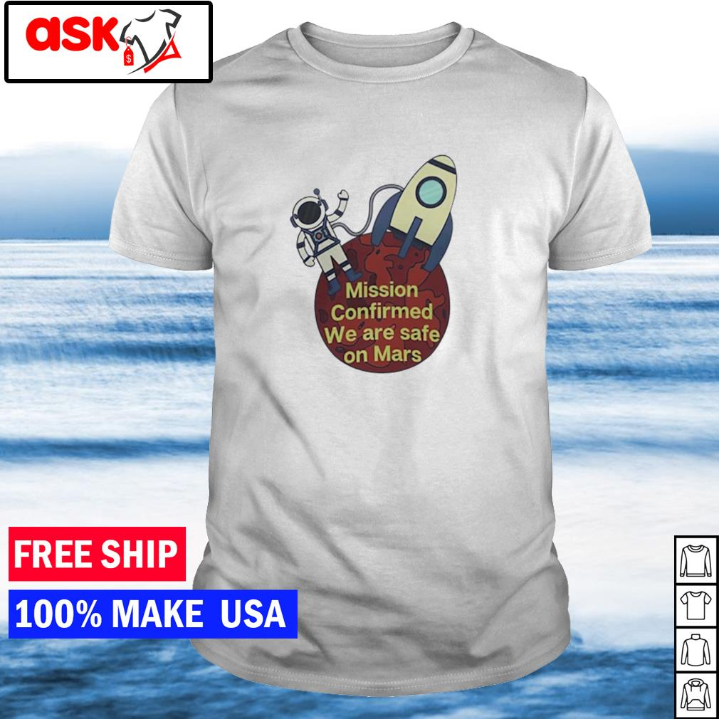 Astronaut mission confirmed we are safe on Mars shirt