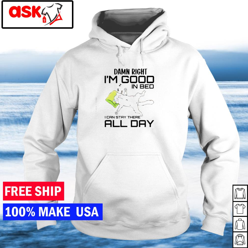 Damn right I'm good in bed I can stay there all day s hoodie