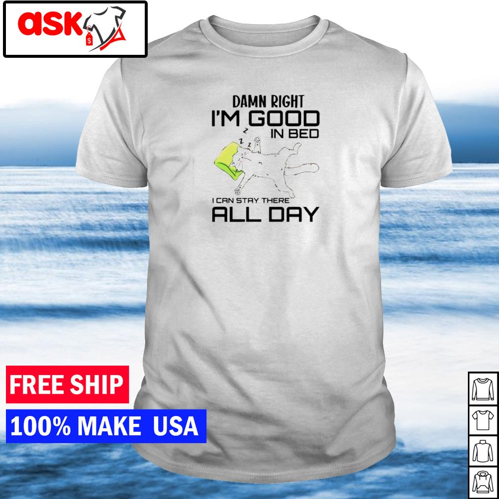 Damn right I'm good in bed I can stay there all day shirt
