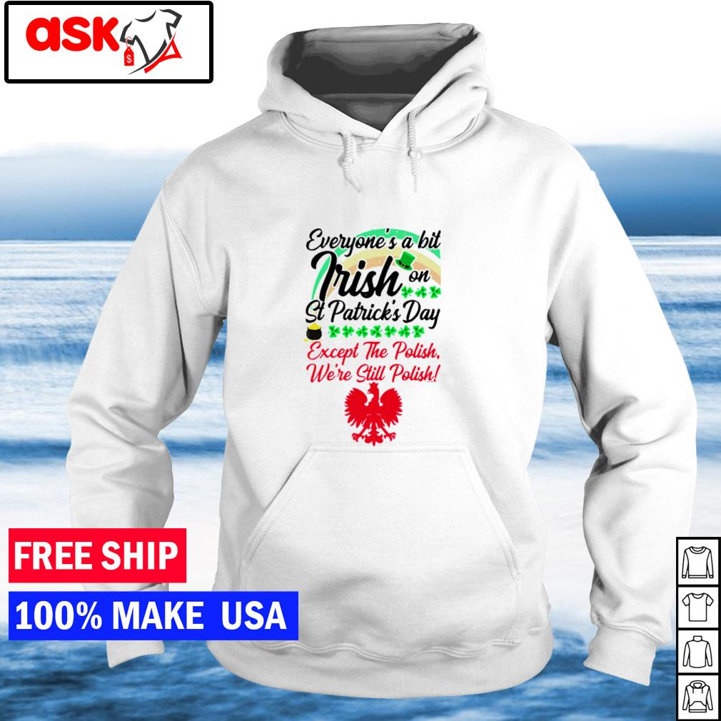 Everyone's a little Irish on St Patrick's Day except the Polish we're still Polish s hoodie