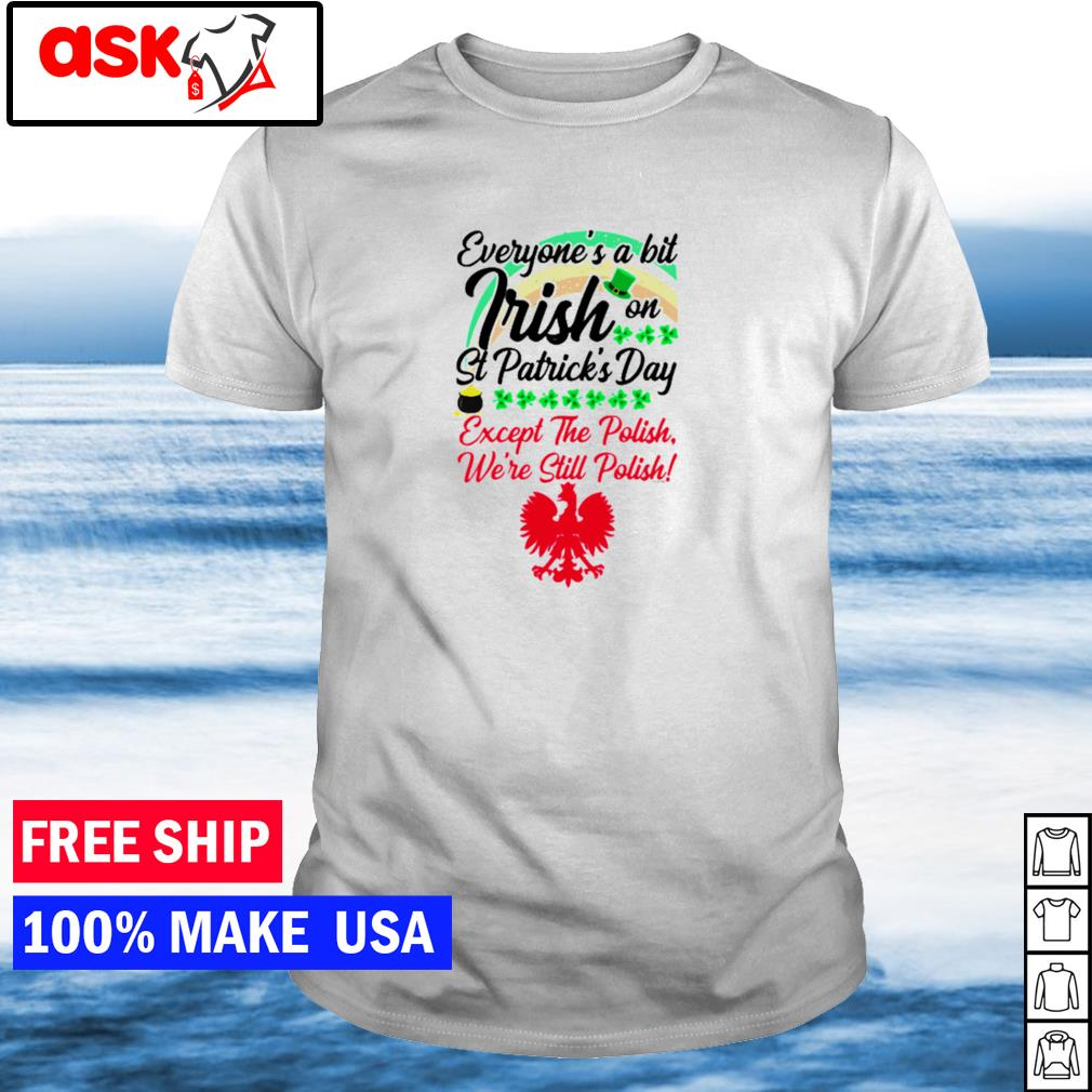 Everyone's a little Irish on St Patrick's Day except the Polish we're still Polish shirt