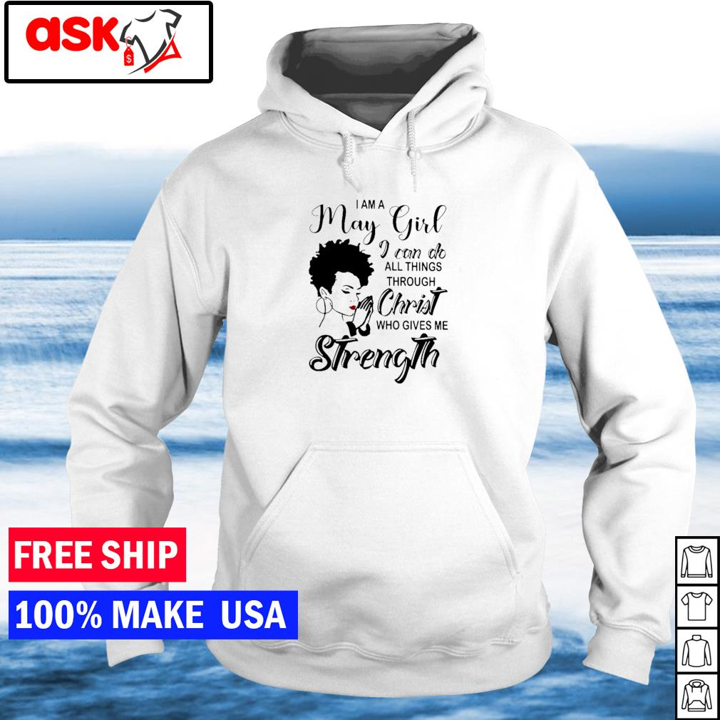 I am an May girl I can do all things through Christ who gives me strength s hoodie