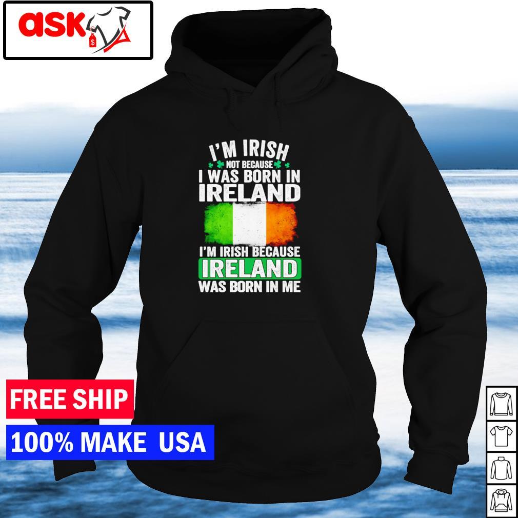 I'm Irish not because I was born in Ireland I'm Irish because Ireland was born in me s hoodie