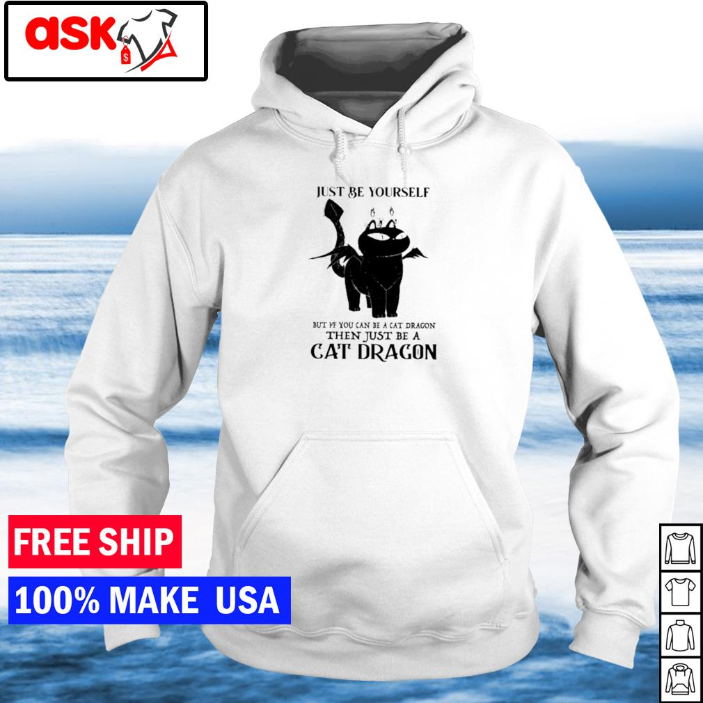 Just be yourself but if you can be a cat dragon s hoodie
