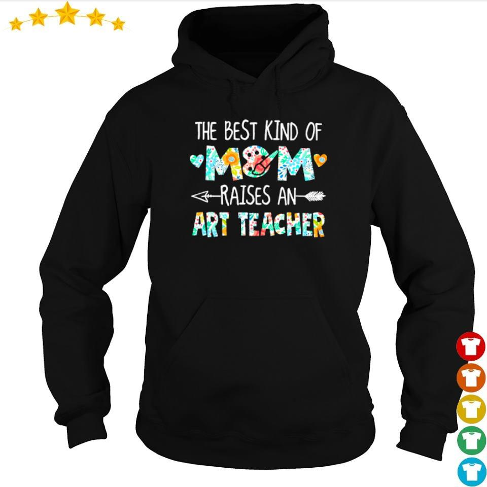 The best kind of mom raises an Art Teacher s hoodie