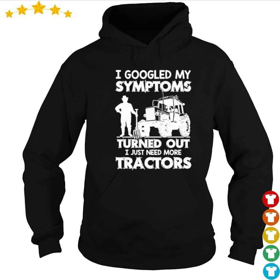 I googled my symptoms turned out I just need more tractors s hoodie