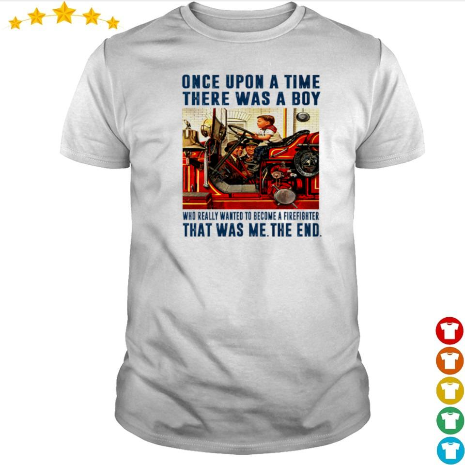 Once upon a time there was a boy who really wanted to become a firefighter shirt