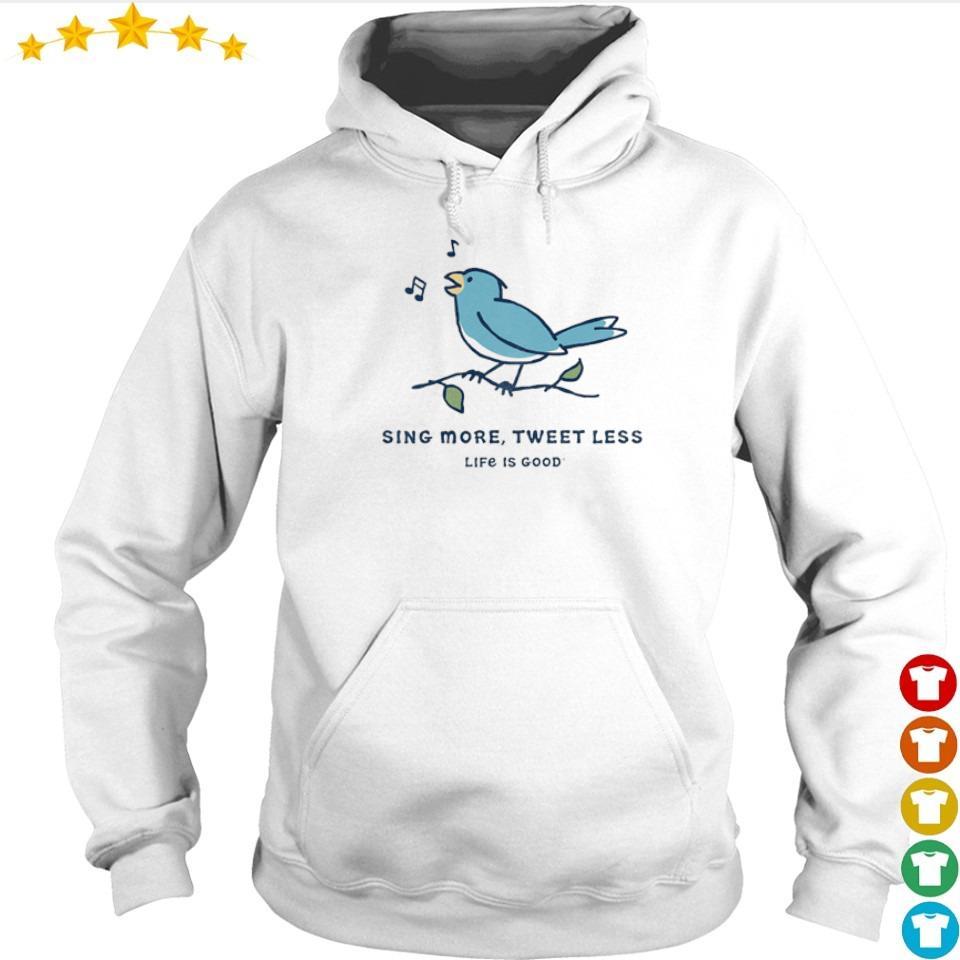 Sing more tweet less life is good s hoodie