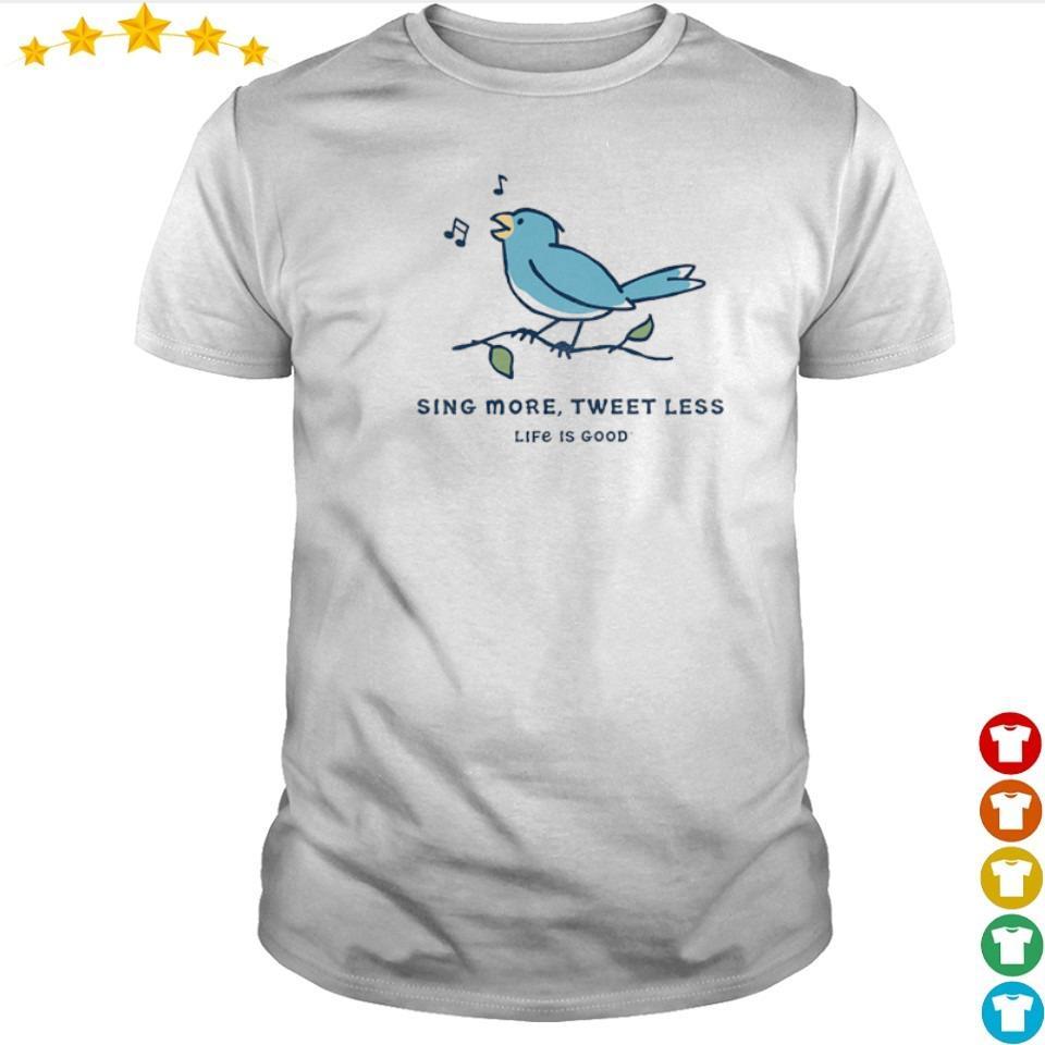 Sing more tweet less life is good shirt