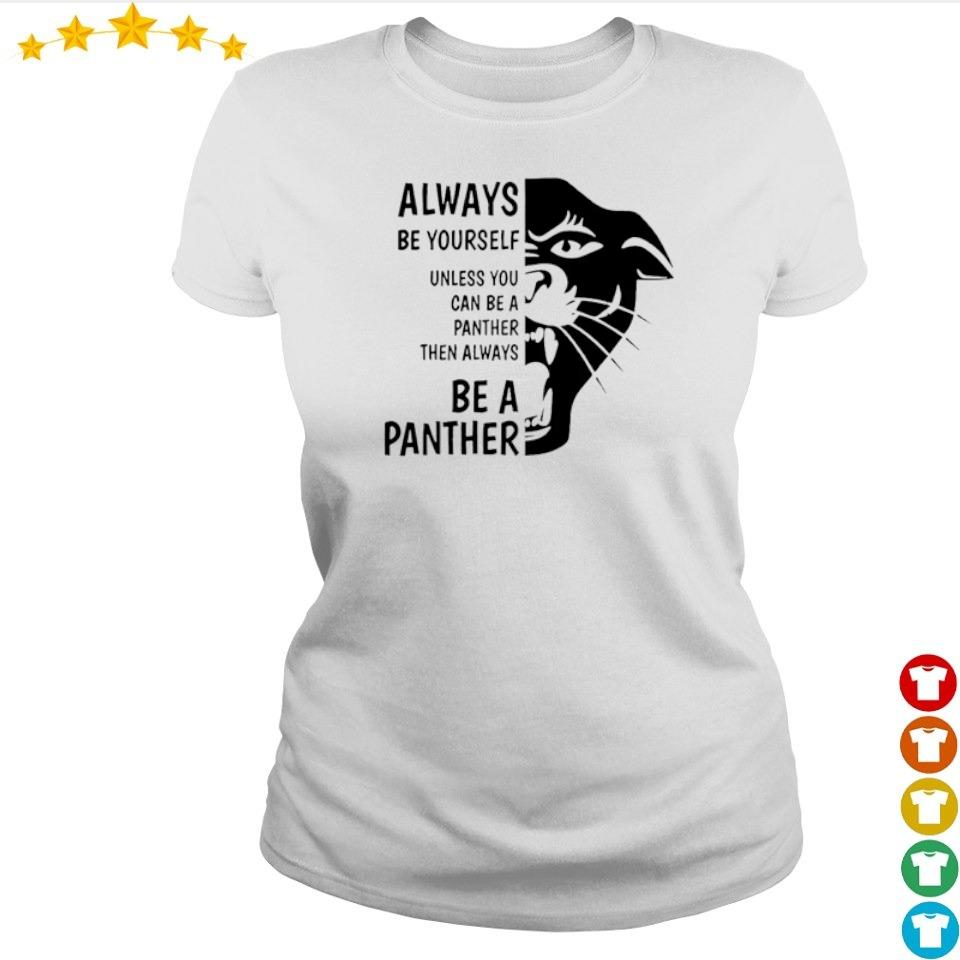 Always be yourself unless you can be a panther then always be a panther s ladies