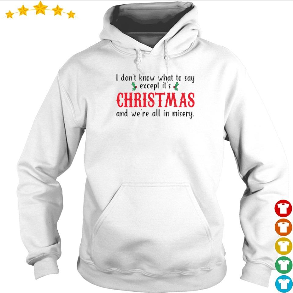 I don't know what to say except it's Christmas and we're all in misery s hoodie
