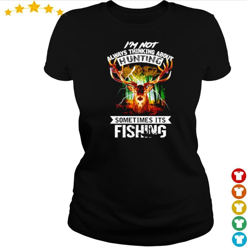I'm not always thinking about hunting sometimes it's fishing s ladies tee