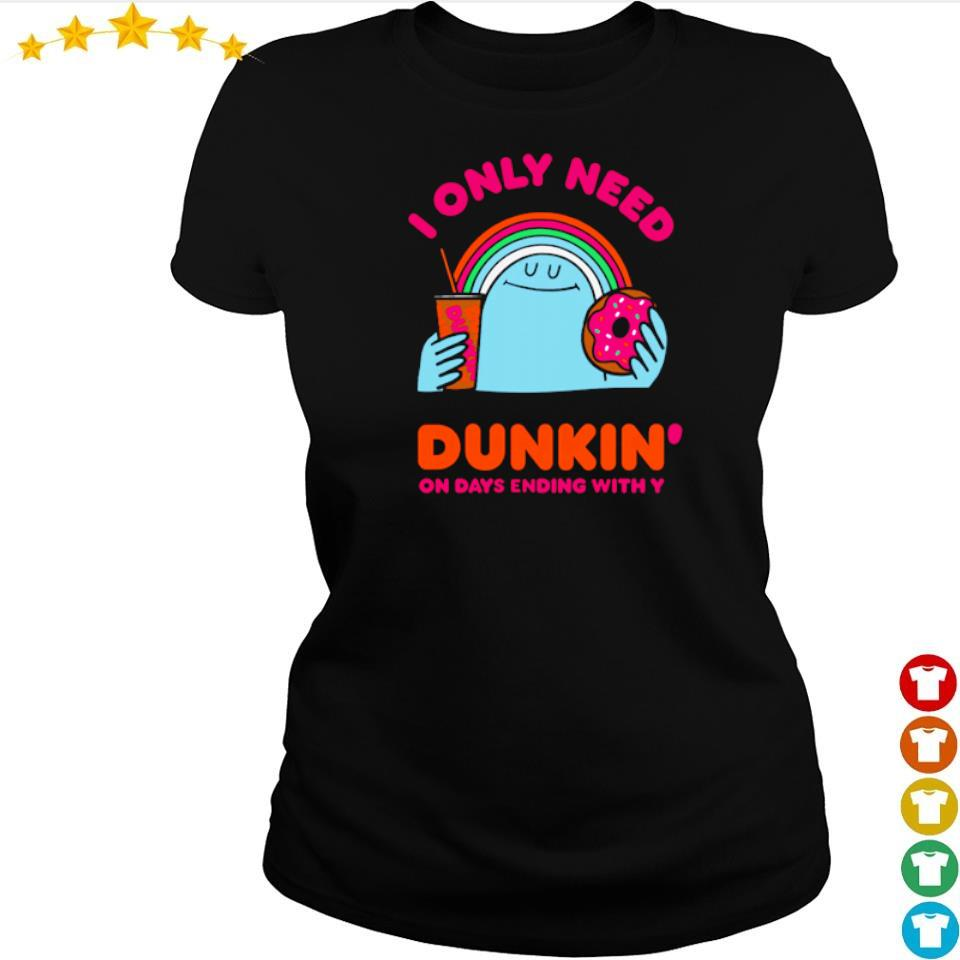 I only need Dunkin' on days ending with you s ladies tee