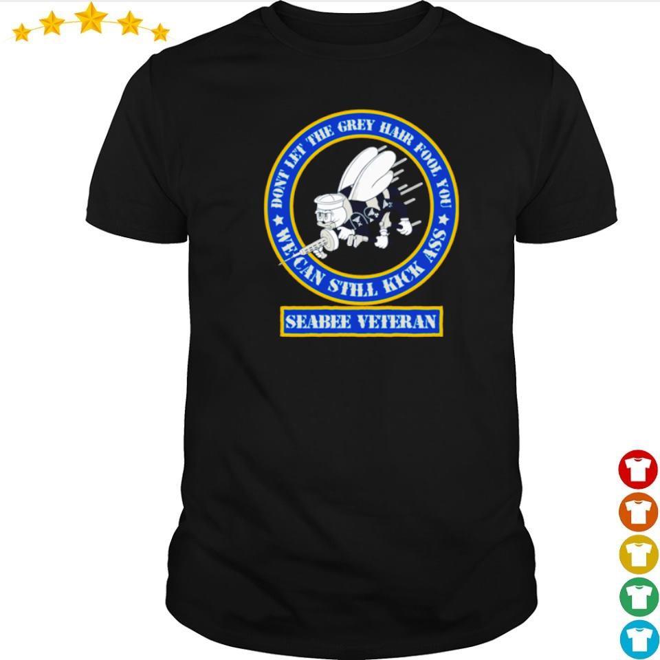 Seabee Veteran don't let the grey hair fool you we can still kick ass shirt