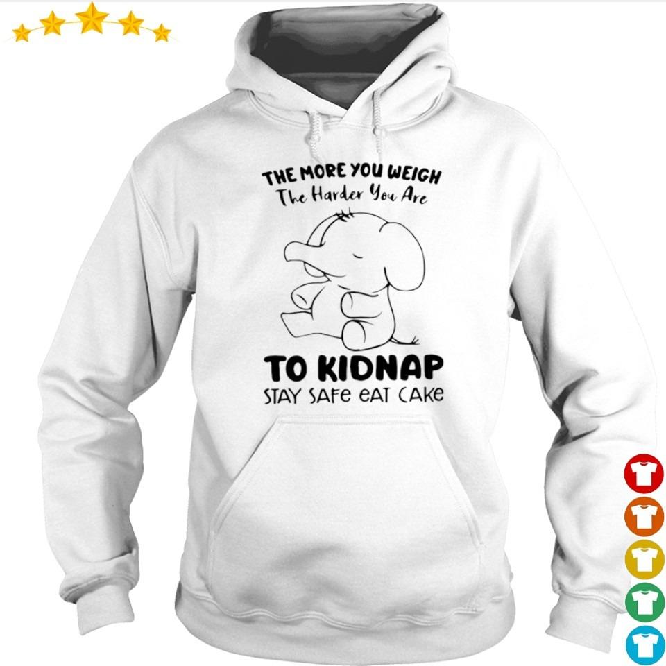 The more you weigh the harder you are to kidnap stay safe eat cake s hoodie
