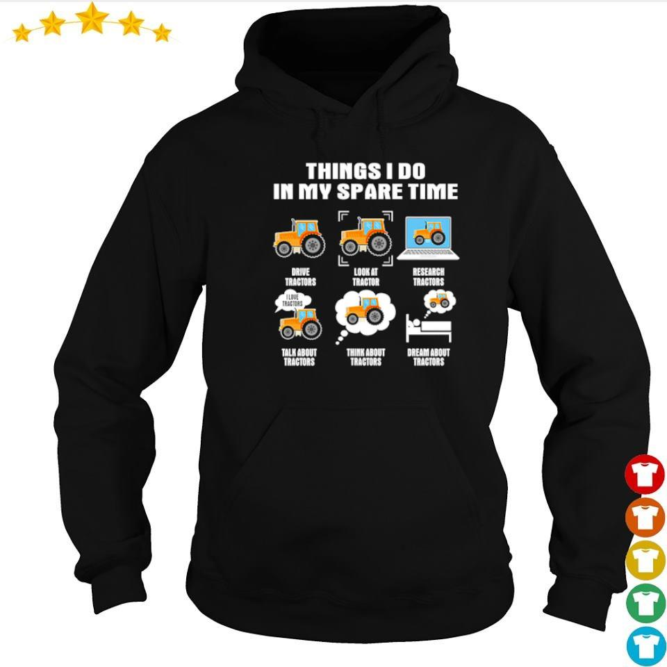 Things I do in my spare time drive tractor look at tractors s hoodie