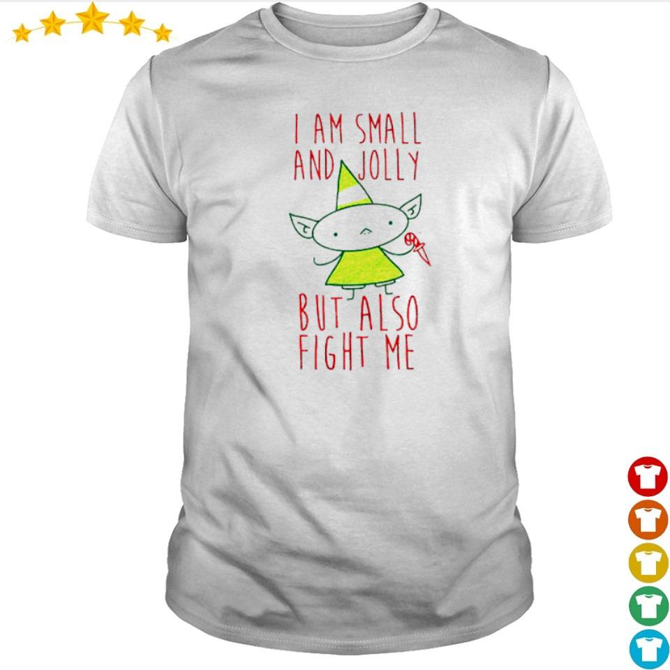 I am small and jolly but also fight me shirt
