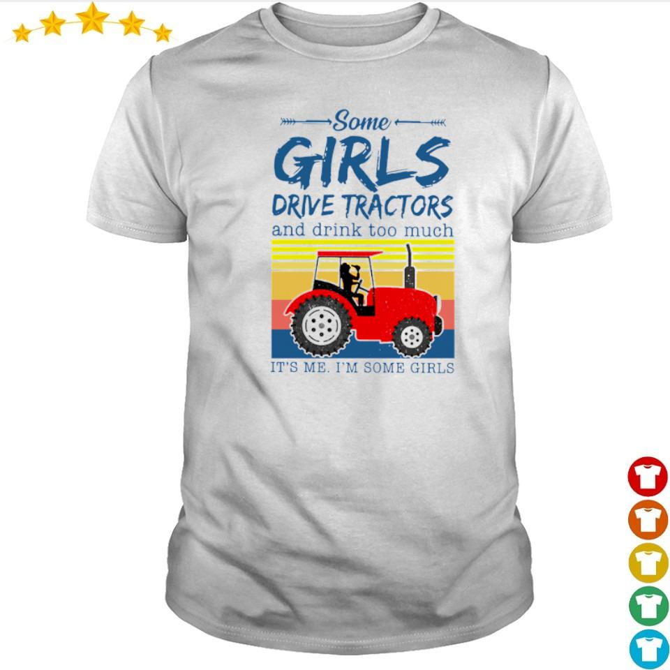 Some girls drive tractors and drink too much it's me I'm some girls shirt