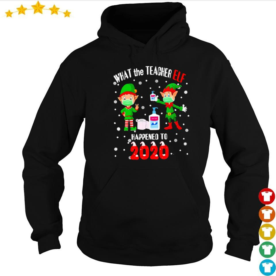 What the teacher Elf happened to 2020 happy Christmas sweater hoodie